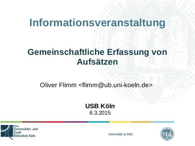 Universität zu Köln Informationsveranstaltung Gemeinschaftliche Erfassung von Aufsätzen Oliver Flimm <flimm@ub.uni-koeln.d...