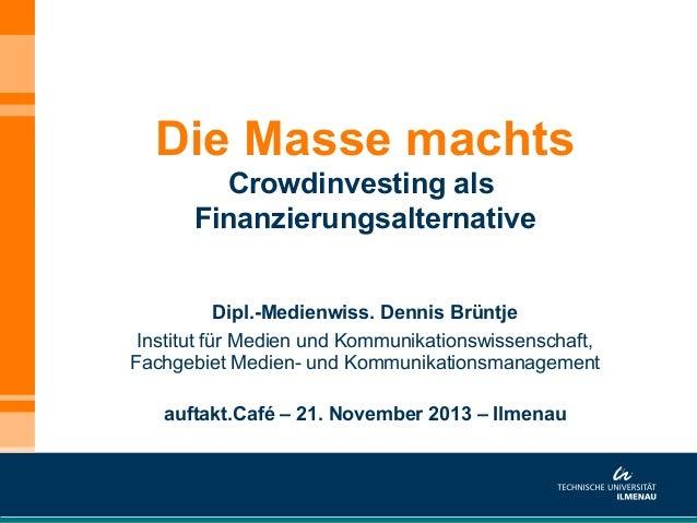 Die Masse machts Crowdinvesting als Finanzierungsalternative Dipl.-Medienwiss. Dennis Brüntje Institut für Medien und Komm...