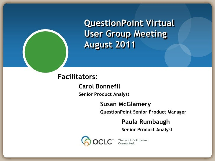QuestionPoint Virtual User Group MeetingAugust 2011<br />Facilitators:<br />	Carol Bonnefil<br />	Senior Product Analyst<b...