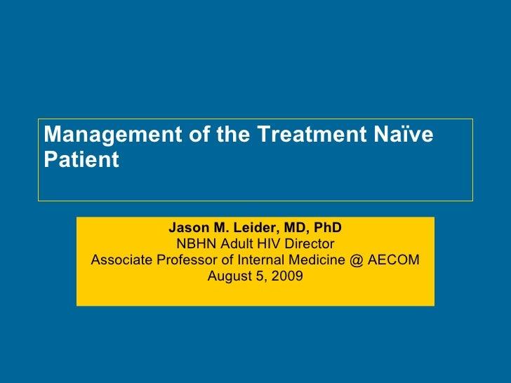 Management of the Treatment Naïve Patient Jason M. Leider, MD, PhD NBHN Adult HIV Director Associate Professor of Internal...