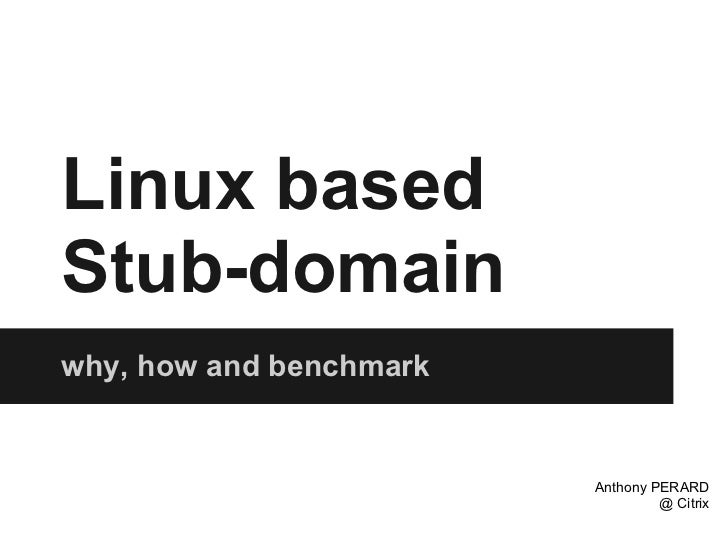 Linux basedStub-domainwhy, how and benchmark                         Anthony PERARD                                  @ Cit...