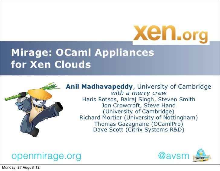 Mirage: OCaml Appliances    for Xen Clouds                       Anil Madhavapeddy, University of Cambridge               ...