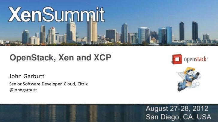 OpenStack, Xen and XCPJohn GarbuttSenior Software Developer, Cloud, Citrix@johngarbutt