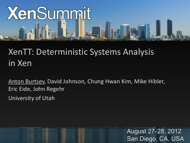 XenTT: Deterministic Systems Analysisin XenAnton Burtsev, David Johnson, Chung Hwan Kim, Mike Hibler,Eric Eide, John Regeh...