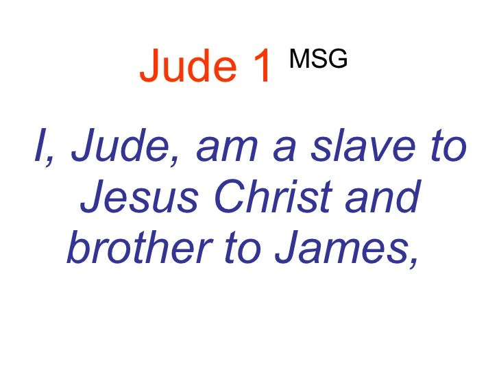 Jude 1   MSG   I, Jude, am a slave to Jesus Christ and brother to James,