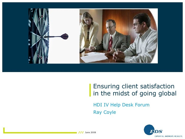 Ensuring client satisfaction in the midst of going global HDI IV Help Desk Forum Ray Coyle Insert photo here