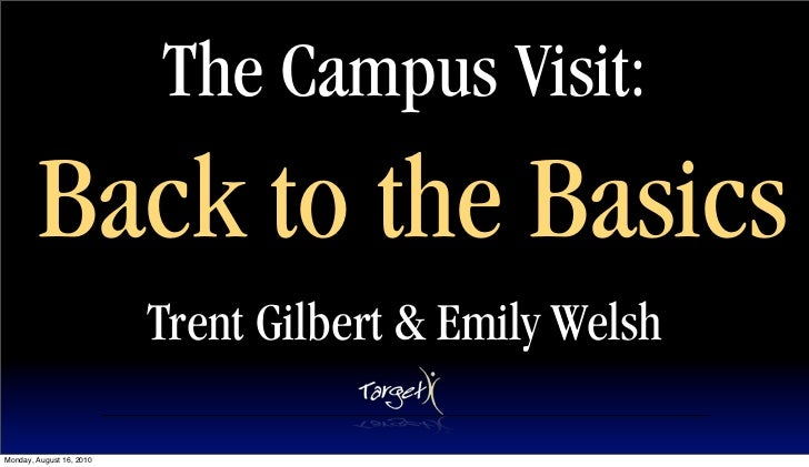 The Campus Visit:         Back to the Basics                           Trent Gilbert & Emily Welsh  Monday, August 16, 2010