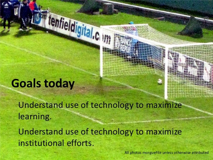 Goals today Understand use of technology to maximize learning. Understand use of technology to maximize institutional effo...