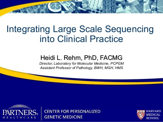 Integrating Large Scale Sequencing into Clinical Practice Heidi L. Rehm, PhD, FACMGHeidi L. Rehm, PhD, FACMG Director, Lab...