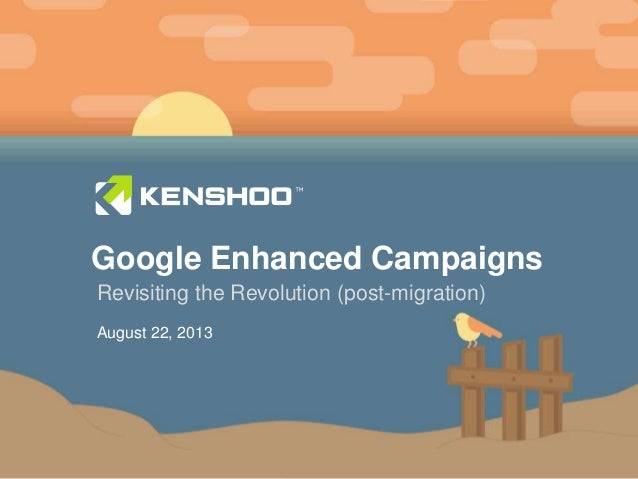 11 Google Enhanced Campaigns Revisiting the Revolution (post-migration) August 22, 2013