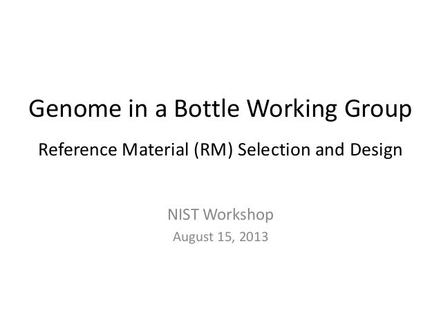Genome in a Bottle Working Group Reference Material (RM) Selection and Design NIST Workshop August 15, 2013