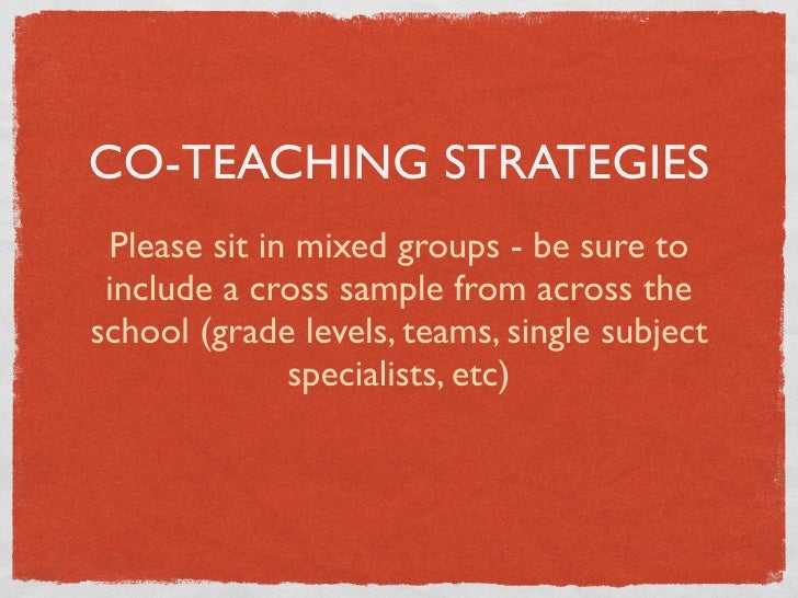 CO-TEACHING STRATEGIES  Please sit in mixed groups - be sure to  include a cross sample from across the school (grade leve...