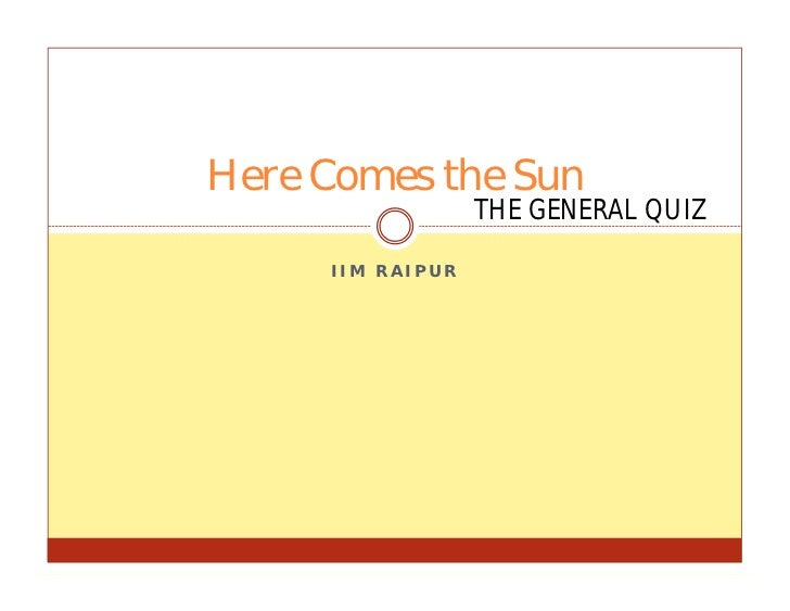 Here Comes the Sun                  THE GENERAL QUIZ     IIM RAIPUR