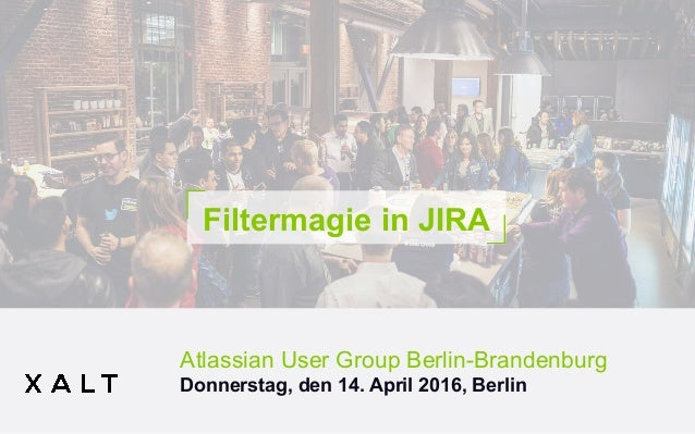 Filtermagie in JIRA Atlassian User Group Berlin-Brandenburg Donnerstag, den 14. April 2016, Berlin