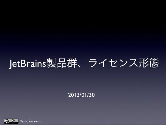 JetBrains製品群、ライセンス形態                   2013/01/30 Yusuke Yamamoto