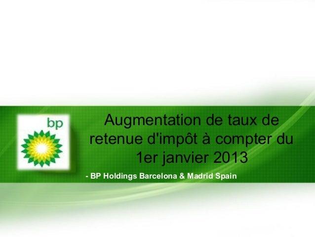 Augmentation de taux de retenue dimpôt à compter du       1er janvier 2013- BP Holdings Barcelona & Madrid Spain