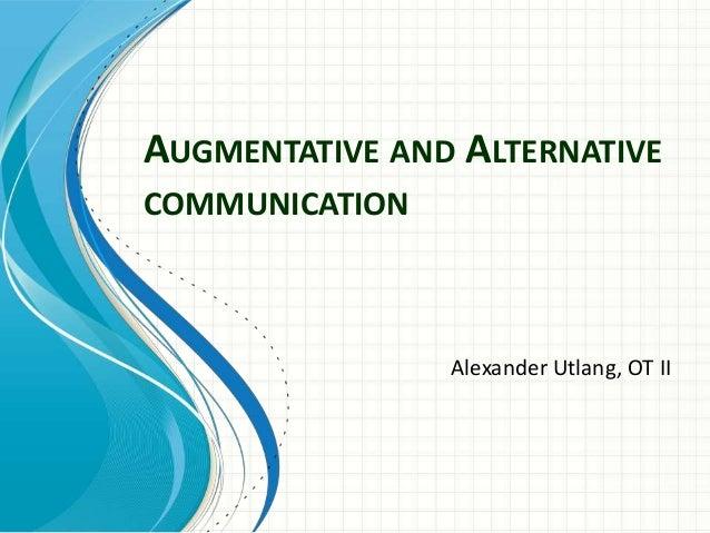 AUGMENTATIVE AND ALTERNATIVE COMMUNICATION  Alexander Utlang, OT II
