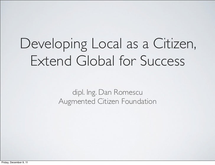 Developing Local as a Citizen,                Extend Global for Success                            dipl. Ing. Dan Romescu ...