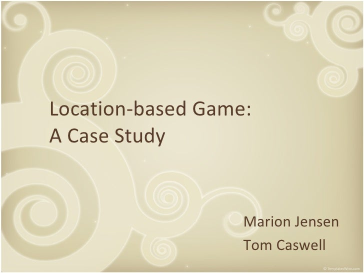 Location-based Game:  A Case Study Marion Jensen Tom Caswell