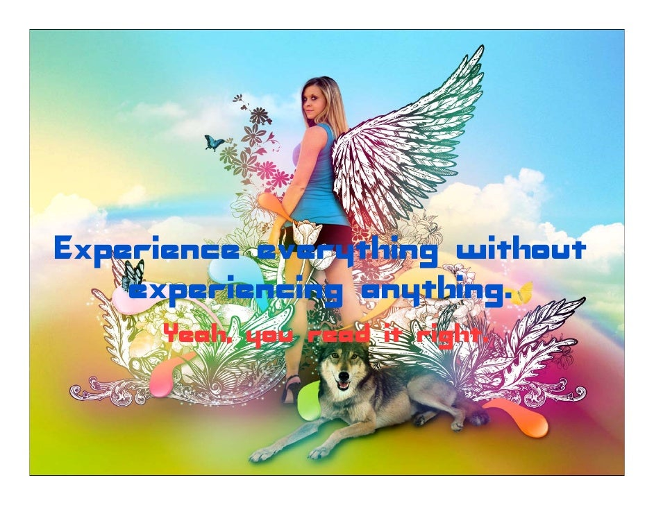 Experience everything without     experiencing anything.      Yeah, you read it right.