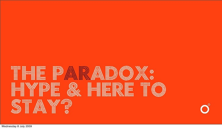 the paradox:       Hype & here to       stay? Wednesday 8 July 2009