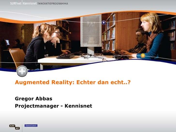 AugmentedReality: Echter dan echt..?<br />Gregor Abbas<br />Projectmanager - Kennisnet<br />