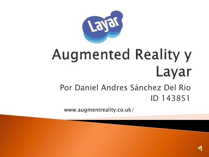 AugmentedReality y Layar<br />Por Daniel Andres Sánchez Del Rio<br />ID 143851<br />www.augmentreality.co.uk/<br />