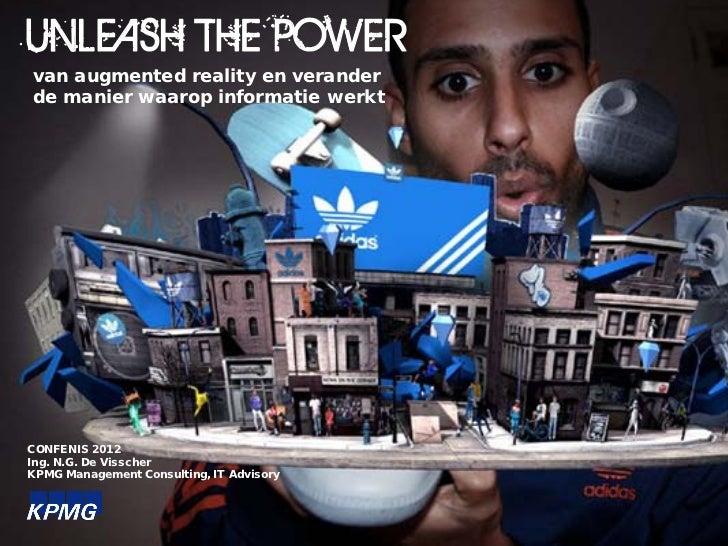 UNLEASH THE POWERvan augmented reality en veranderde manier waarop informatie werktCONFENIS 2012Ing. N.G. De VisscherKPMG ...