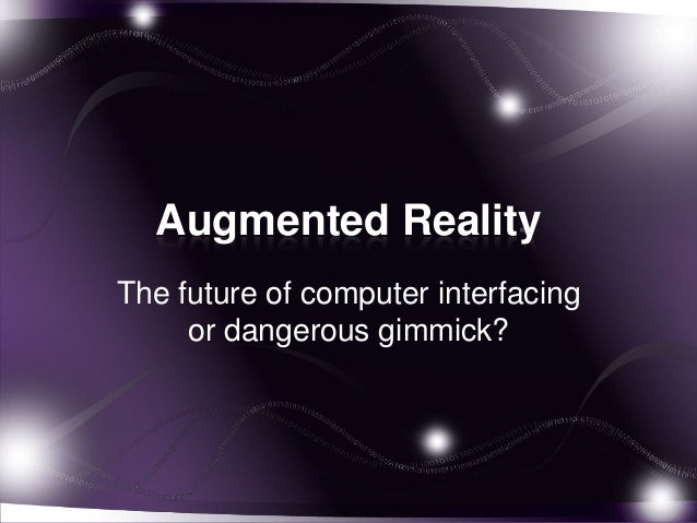 Augmented RealityThe future of computer interfacing     or dangerous gimmick?