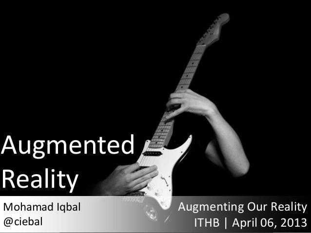 AugmentedRealityMohamad Iqbal   Augmenting Our Reality@ciebal           ITHB | April 06, 2013