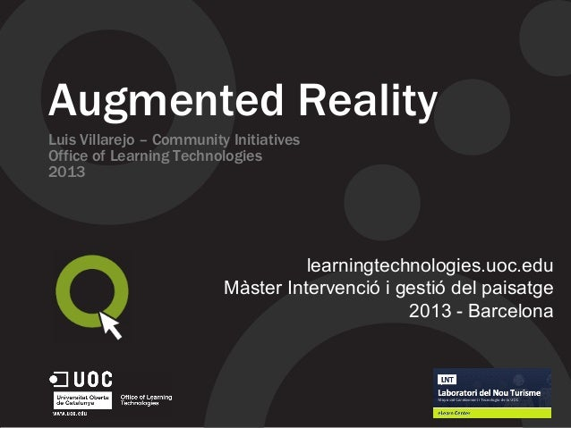 Augmented Reality Luis Villarejo – Community Initiatives Office of Learning Technologies 2013 learningtechnologies.uoc.edu...