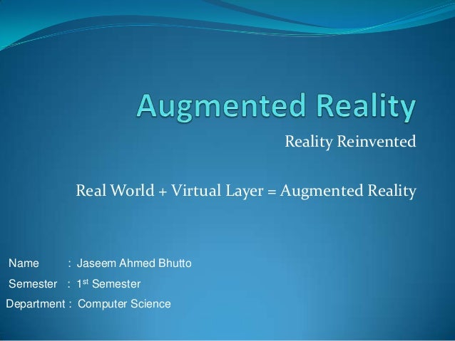 Reality Reinvented Name : Jaseem Ahmed Bhutto Semester : 1st Semester Department : Computer Science Real World + Virtual L...