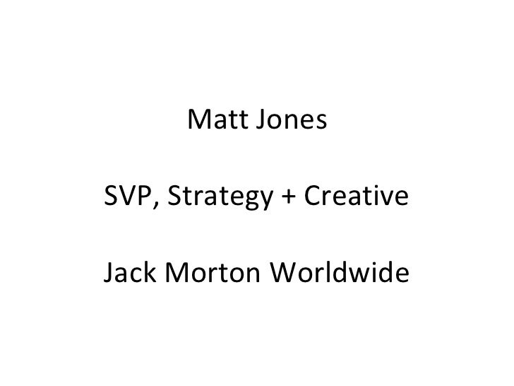 Matt Jones SVP, Strategy + Creative Jack Morton Worldwide