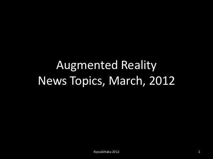 Augmented RealityNews Topics, March, 2012         KiyoakiHaba 2012   1