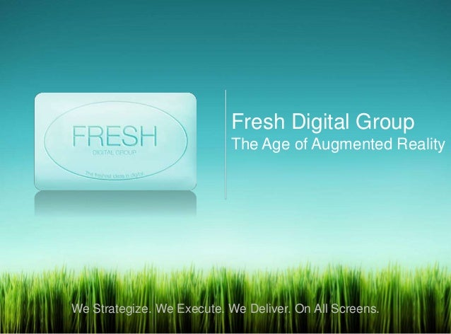Fresh Digital GroupThe Age of Augmented RealityWe Strategize. We Execute. We Deliver. On All Screens.