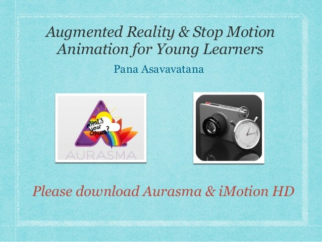 Augmented Reality & Stop Motion Animation for Young Learners Pana Asavavatana Please download Aurasma & iMotion HD