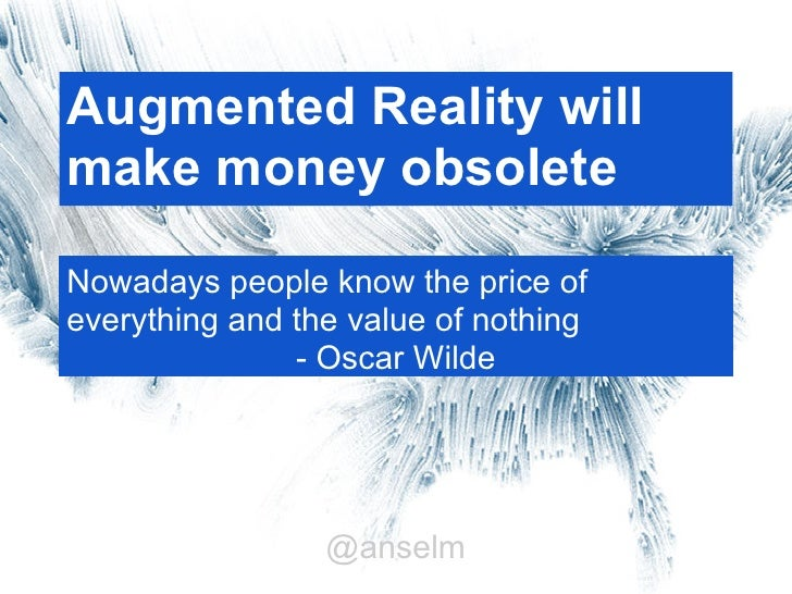 Augmented Reality willmake money obsoleteNowadays people know the price ofeverything and the value of nothing             ...
