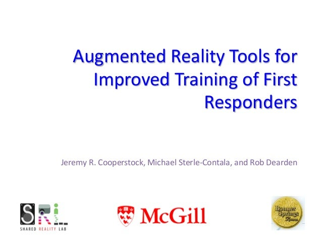 Augmented Reality Tools for Improved Training of First Responders Jeremy R. Cooperstock, Michael Sterle-Contala, and Rob D...