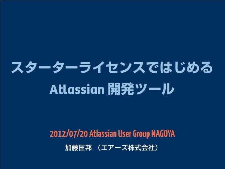 スターターライセンスではじめる  Atlassian 開発ツール  2012/07/20 Atlassian User Group NAGOYA      加藤匡邦 (エアーズ株式会社)