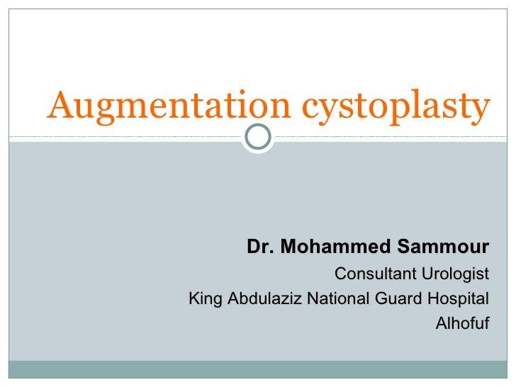 Augmentation cystoplasty Dr. Mohammed Sammour Consultant Urologist King Abdulaziz National Guard Hospital Alhofuf