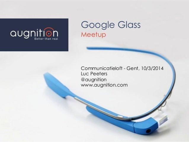 Google Glass Meetup Communicatieloft - Gent, 10/3/2014 Luc Peeters @augnition www.augnition.com