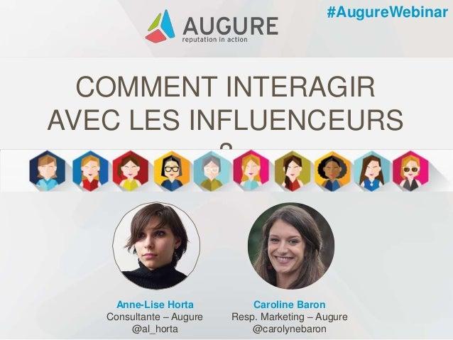 COMMENT INTERAGIR AVEC LES INFLUENCEURS ? Anne-Lise Horta Consultante – Augure @al_horta Caroline Baron Resp. Marketing – ...