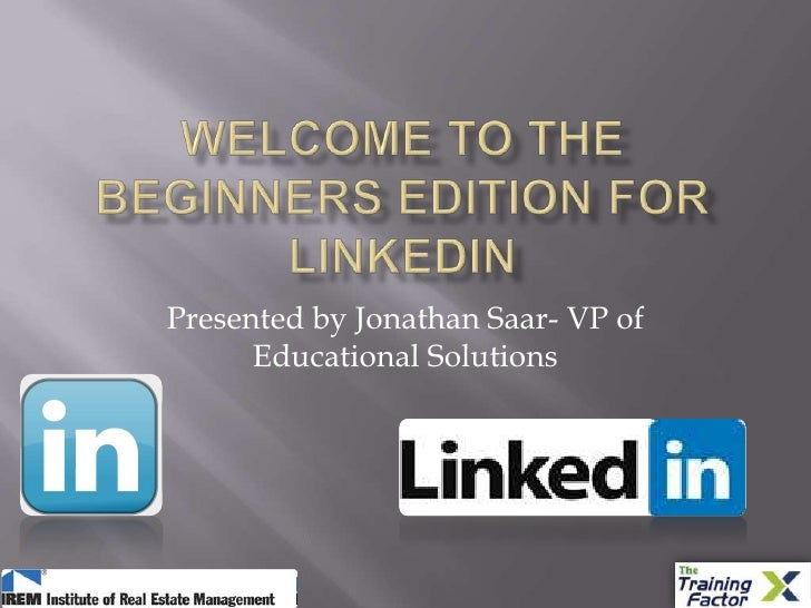 Welcome to the Beginners edition for linkedin<br />Presented by Jonathan Saar- VP of Educational Solutions<br />