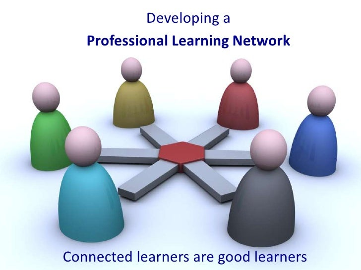 Developing a   Professional Learning NetworkConnected learners are good learners