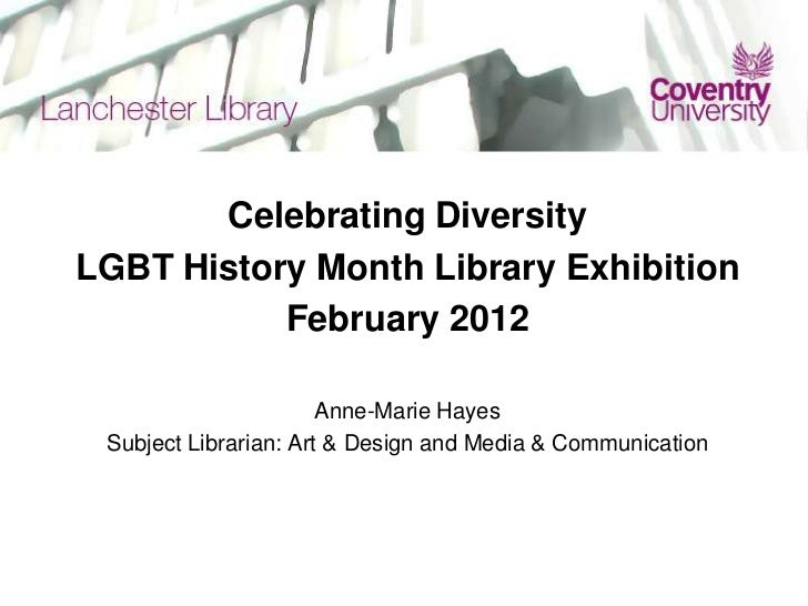 Celebrating DiversityLGBT History Month Library Exhibition           February 2012                       Anne-Marie Hayes ...