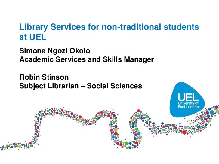 Library Services for non-traditional studentsat UELSimone Ngozi OkoloAcademic Services and Skills ManagerRobin StinsonSubj...