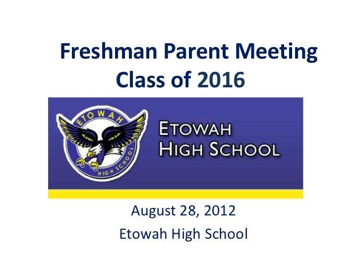 Freshman Parent Meeting     Class of 2016       August 28, 2012     Etowah High School