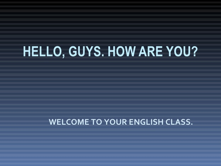 WELCOME TO YOUR ENGLISH CLASS. HELLO, GUYS. HOW ARE YOU?