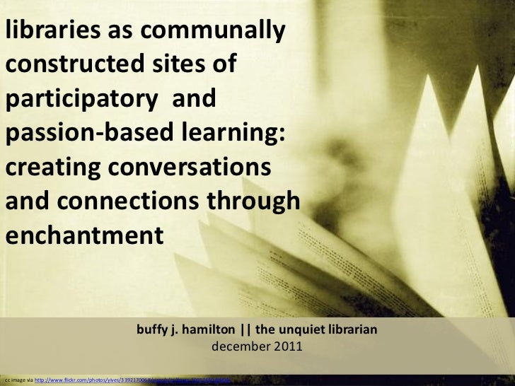 libraries as communallyconstructed sites ofparticipatory andpassion-based learning:creating conversationsand connections t...