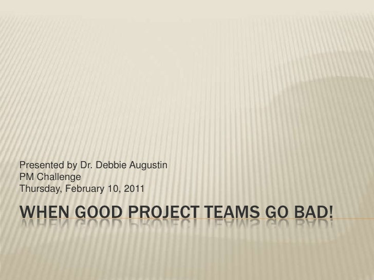 Presented by Dr. Debbie AugustinPM ChallengeThursday, February 10, 2011WHEN GOOD PROJECT TEAMS GO BAD!